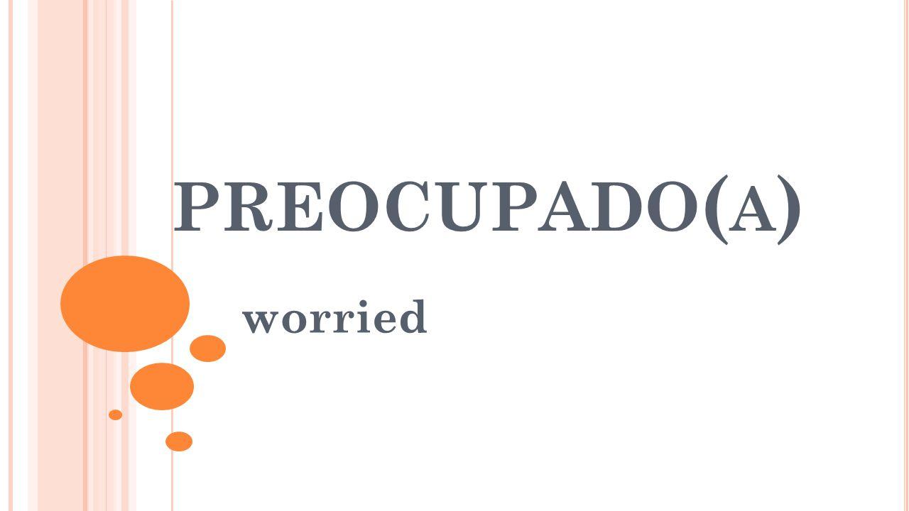 PREOCUPADO ( A ) worried