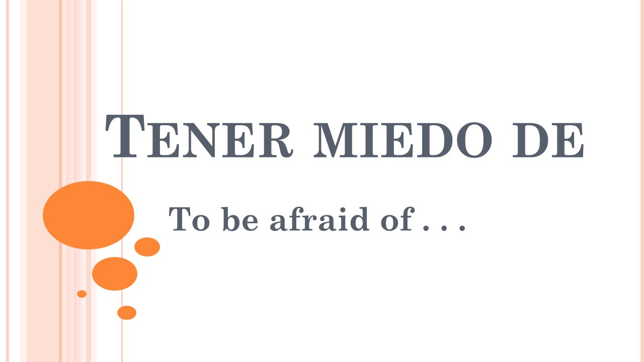 T ENER MIEDO DE To be afraid of...