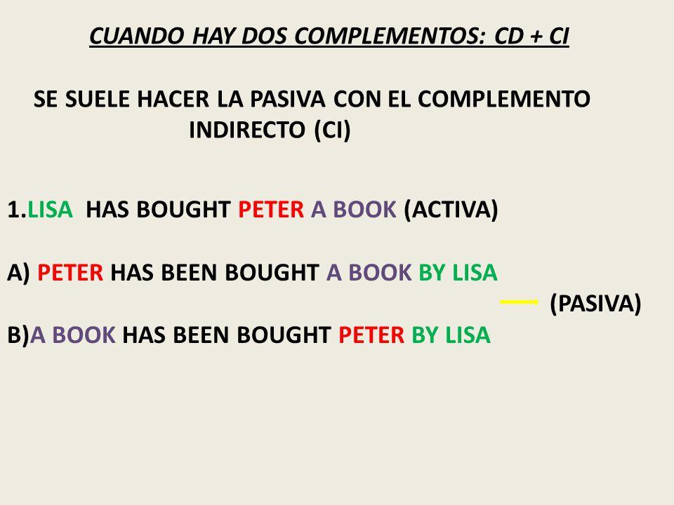 CUANDO HAY DOS COMPLEMENTOS: CD + CI SE SUELE HACER LA PASIVA CON EL COMPLEMENTO INDIRECTO (CI) 1.LISA HAS BOUGHT PETER A BOOK (ACTIVA) A) PETER HAS BEEN BOUGHT A BOOK BY LISA (PASIVA) B)A BOOK HAS BEEN BOUGHT PETER BY LISA