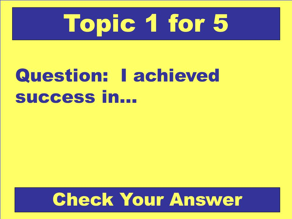 Question: I achieved success in… Topic 1 for 5 Check Your Answer
