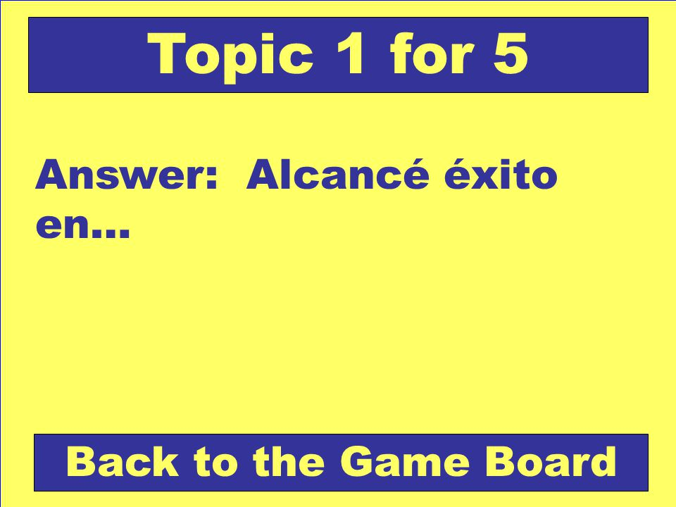 Answer: Alcancé éxito en… Back to the Game Board Topic 1 for 5