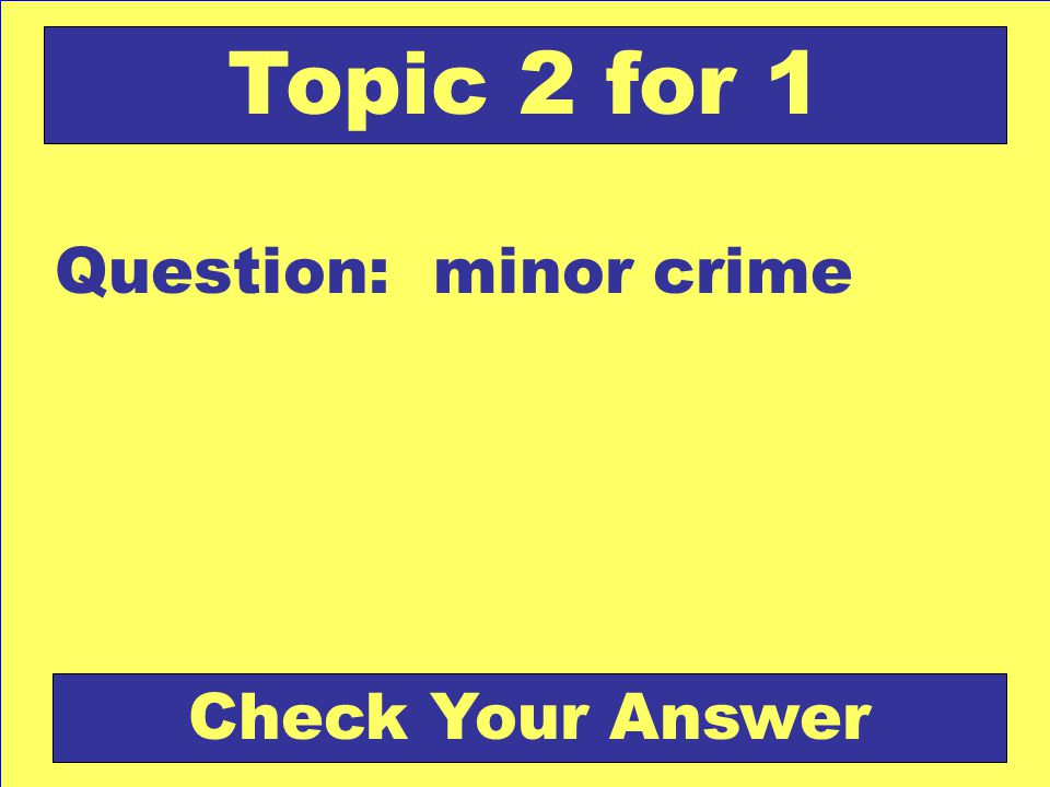 Question: minor crime Topic 2 for 1 Check Your Answer