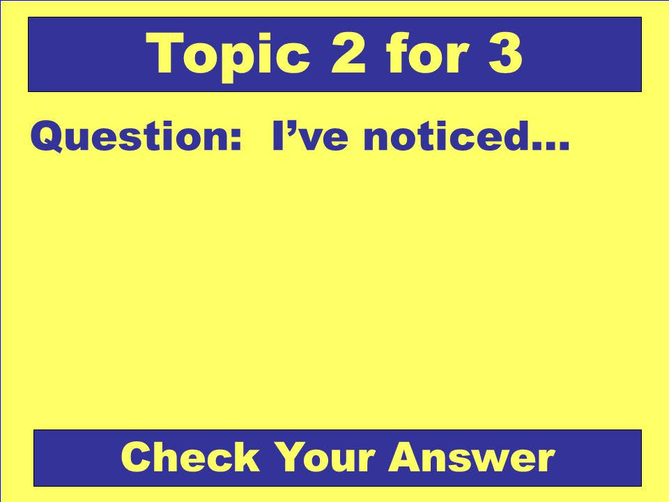Question: I've noticed… Topic 2 for 3 Check Your Answer