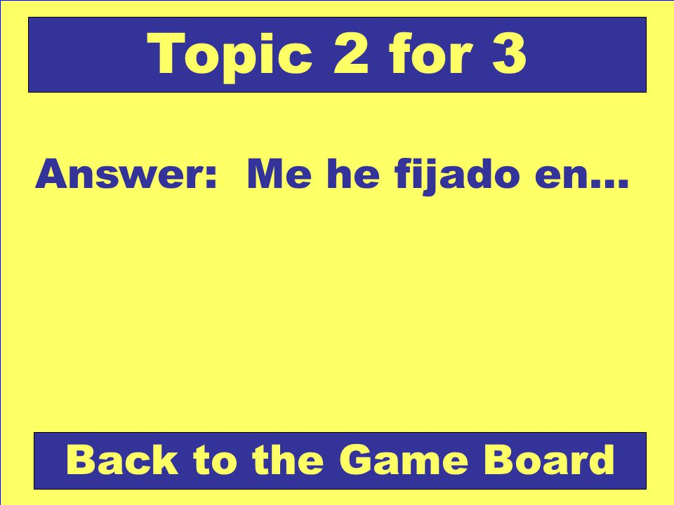 Answer: Me he fijado en… Back to the Game Board Topic 2 for 3