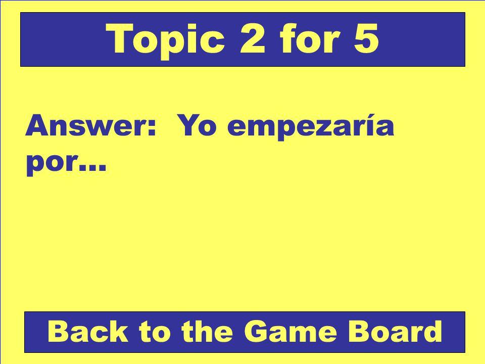 Answer: Yo empezaría por… Back to the Game Board Topic 2 for 5