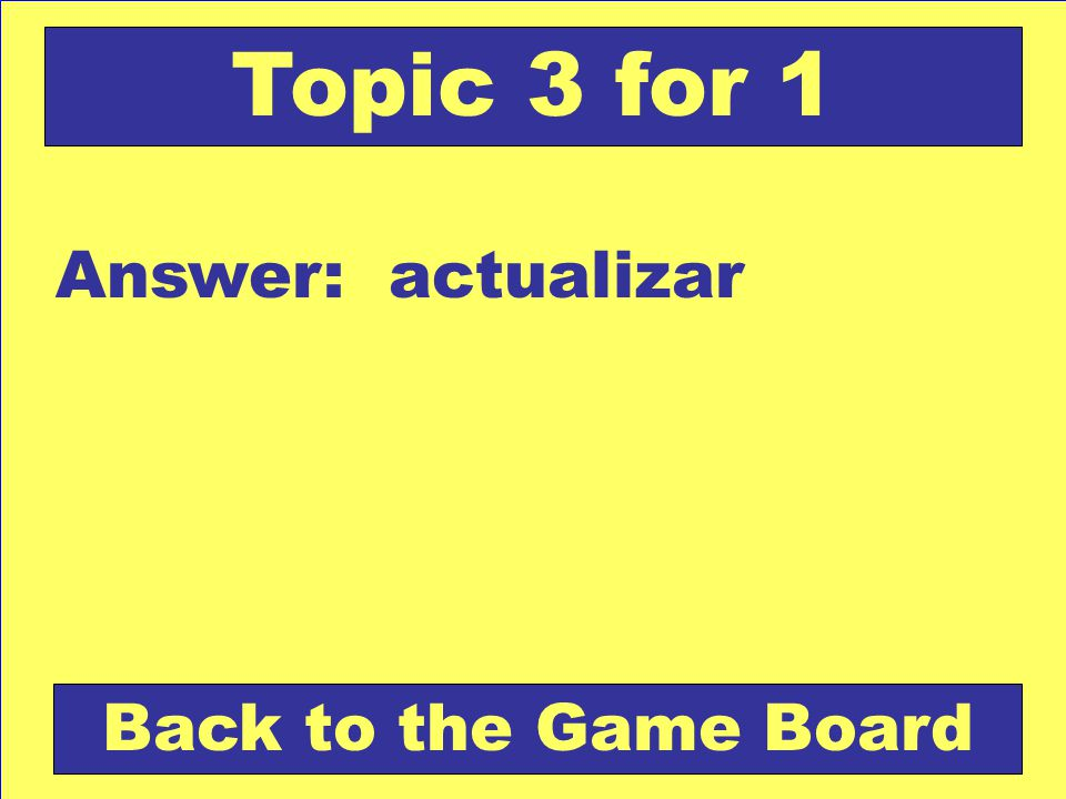 Answer: actualizar Back to the Game Board Topic 3 for 1