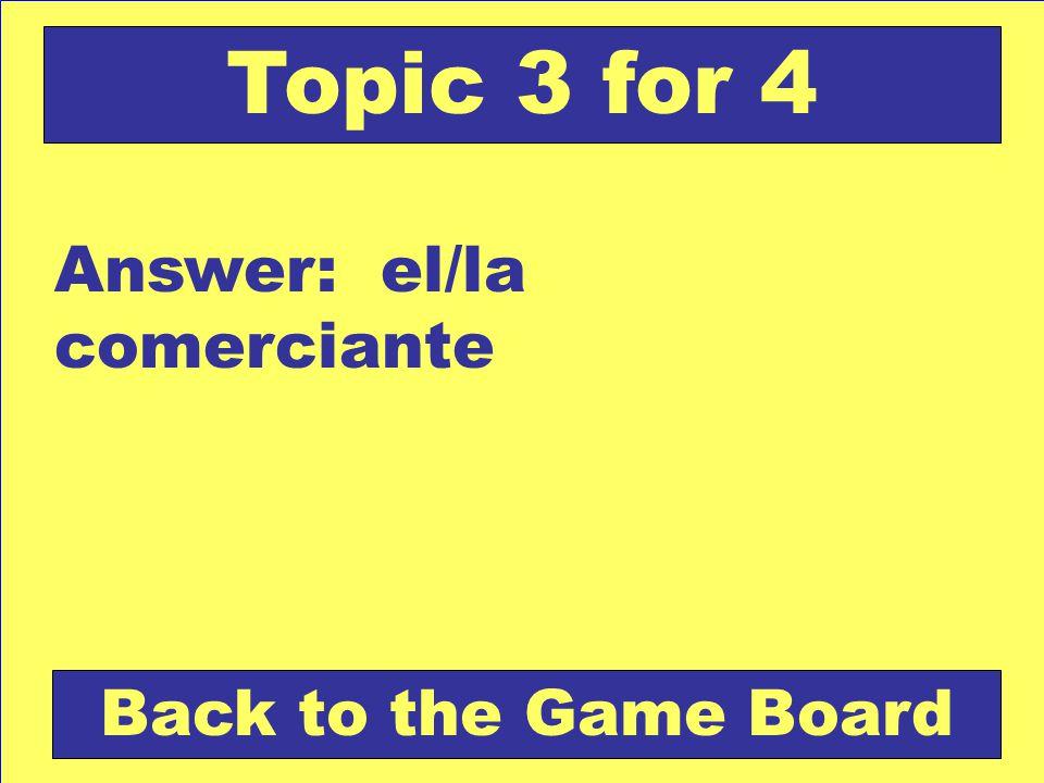 Answer: el/la comerciante Back to the Game Board Topic 3 for 4