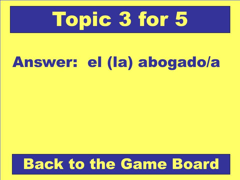 Answer: el (la) abogado/a Back to the Game Board Topic 3 for 5
