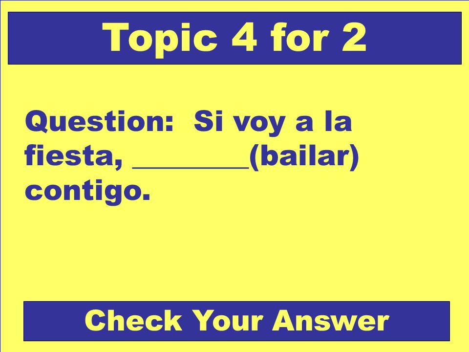 Question: Si voy a la fiesta, ________(bailar) contigo. Topic 4 for 2 Check Your Answer
