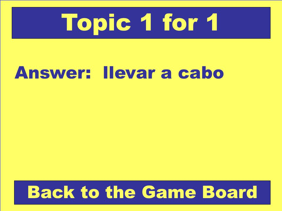Answer: llevar a cabo Back to the Game Board Topic 1 for 1