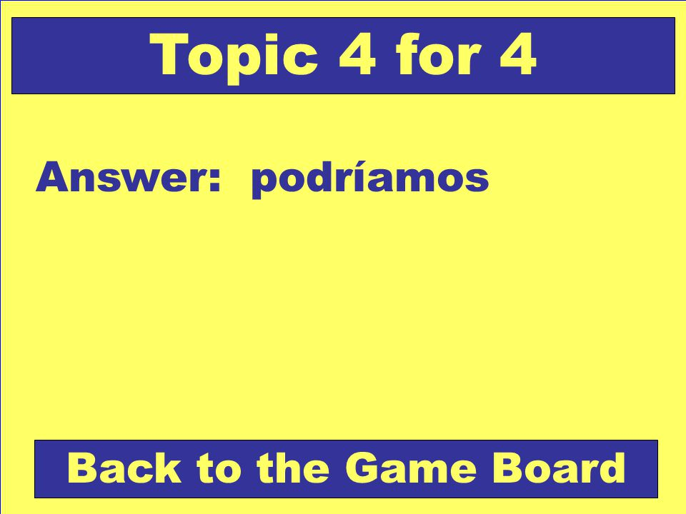 Answer: podríamos Back to the Game Board Topic 4 for 4