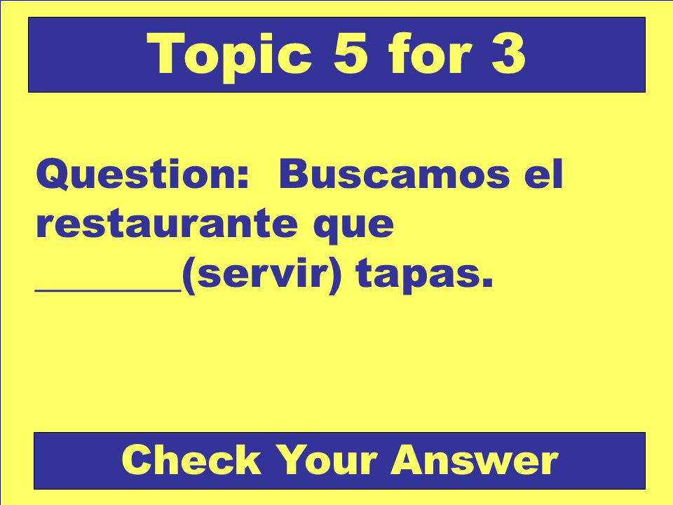 Question: Buscamos el restaurante que _______(servir) tapas. Topic 5 for 3 Check Your Answer