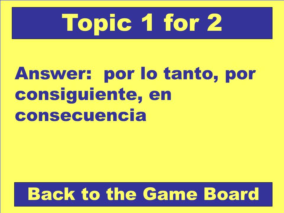 Answer: por lo tanto, por consiguiente, en consecuencia Back to the Game Board Topic 1 for 2