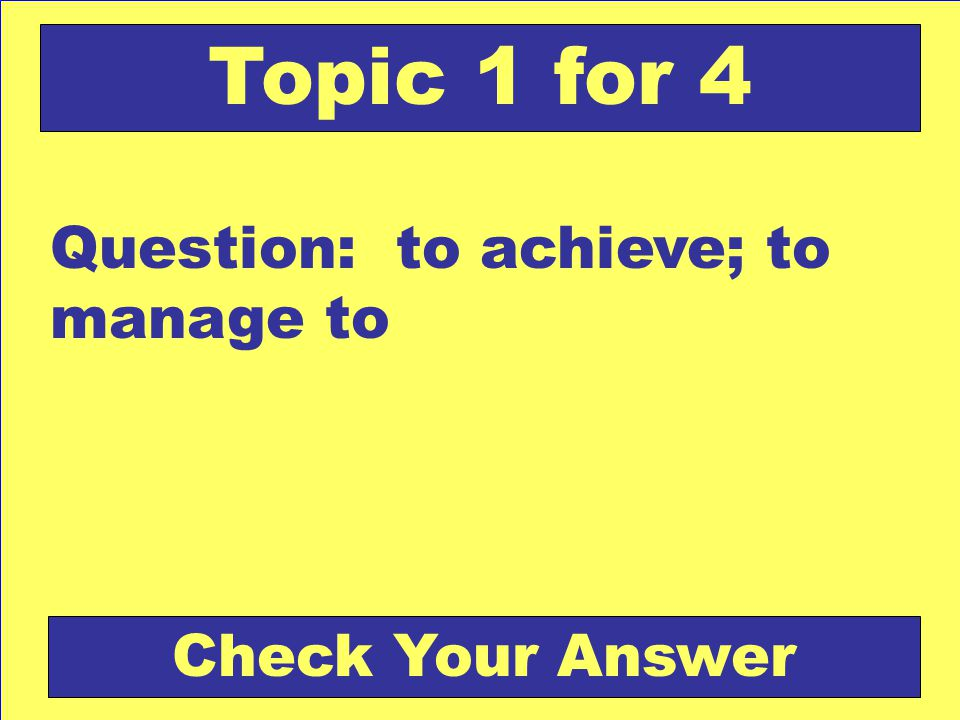 Question: to achieve; to manage to Topic 1 for 4 Check Your Answer