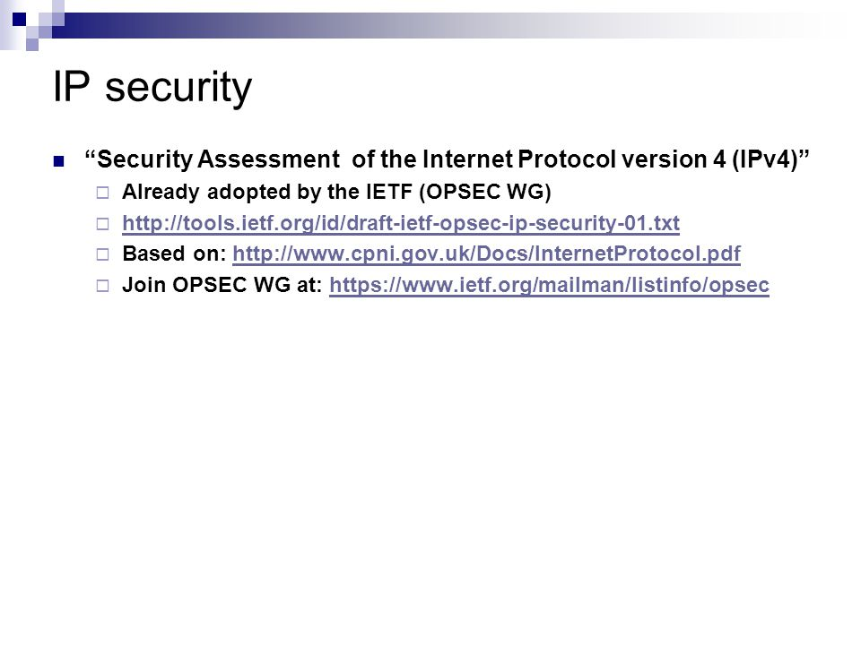 IP security Security Assessment of the Internet Protocol version 4 (IPv4)  Already adopted by the IETF (OPSEC WG)  http://tools.ietf.org/id/draft-ietf-opsec-ip-security-01.txt http://tools.ietf.org/id/draft-ietf-opsec-ip-security-01.txt  Based on: http://www.cpni.gov.uk/Docs/InternetProtocol.pdfhttp://www.cpni.gov.uk/Docs/InternetProtocol.pdf  Join OPSEC WG at: https://www.ietf.org/mailman/listinfo/opsechttps://www.ietf.org/mailman/listinfo/opsec