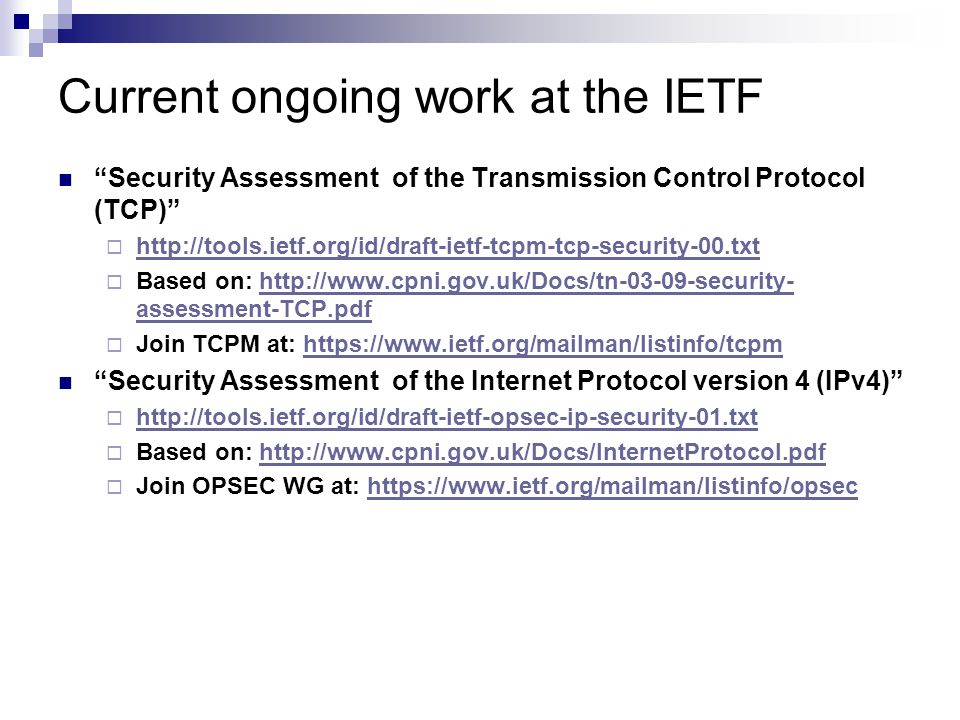 Current ongoing work at the IETF Security Assessment of the Transmission Control Protocol (TCP)  http://tools.ietf.org/id/draft-ietf-tcpm-tcp-security-00.txt http://tools.ietf.org/id/draft-ietf-tcpm-tcp-security-00.txt  Based on: http://www.cpni.gov.uk/Docs/tn-03-09-security- assessment-TCP.pdfhttp://www.cpni.gov.uk/Docs/tn-03-09-security- assessment-TCP.pdf  Join TCPM at: https://www.ietf.org/mailman/listinfo/tcpmhttps://www.ietf.org/mailman/listinfo/tcpm Security Assessment of the Internet Protocol version 4 (IPv4)  http://tools.ietf.org/id/draft-ietf-opsec-ip-security-01.txt http://tools.ietf.org/id/draft-ietf-opsec-ip-security-01.txt  Based on: http://www.cpni.gov.uk/Docs/InternetProtocol.pdfhttp://www.cpni.gov.uk/Docs/InternetProtocol.pdf  Join OPSEC WG at: https://www.ietf.org/mailman/listinfo/opsechttps://www.ietf.org/mailman/listinfo/opsec