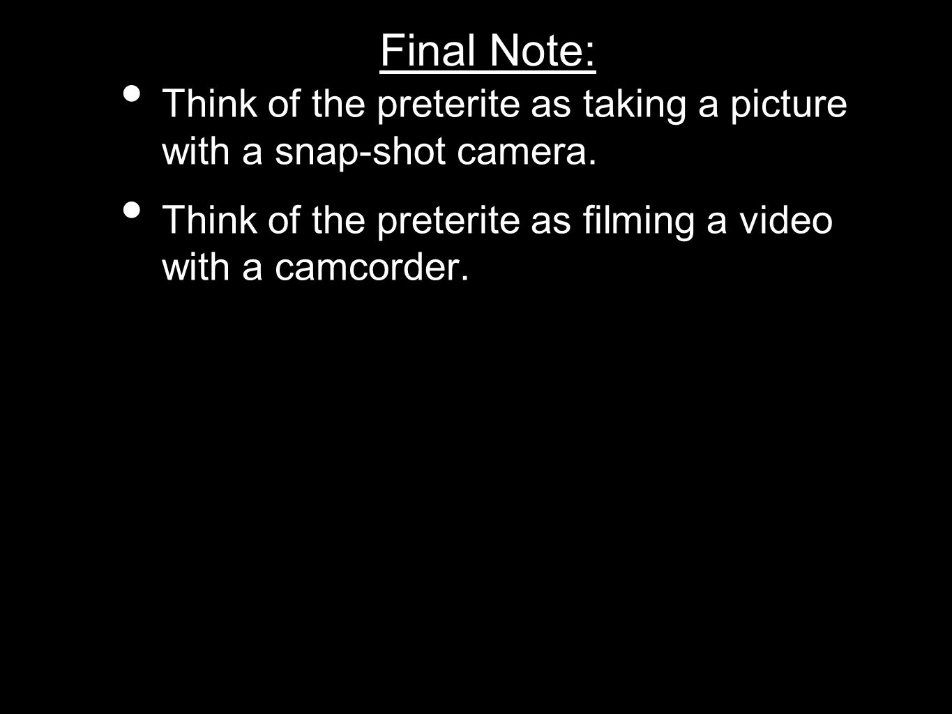 Final Note: Think of the preterite as taking a picture with a snap-shot camera.