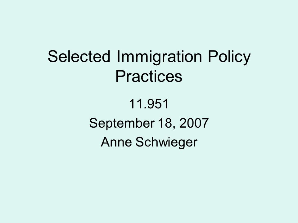 Selected Immigration Policy Practices 11.951 September 18, 2007 Anne Schwieger
