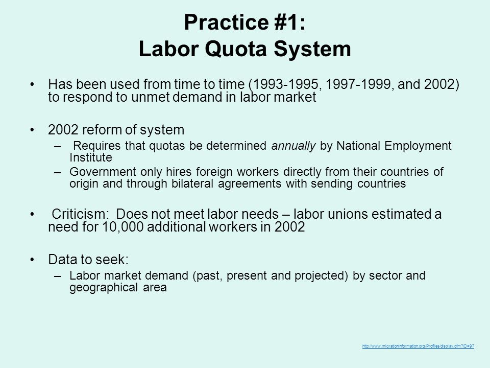 Practice #1: Labor Quota System Has been used from time to time (1993-1995, 1997-1999, and 2002) to respond to unmet demand in labor market 2002 reform of system – Requires that quotas be determined annually by National Employment Institute –Government only hires foreign workers directly from their countries of origin and through bilateral agreements with sending countries Criticism: Does not meet labor needs – labor unions estimated a need for 10,000 additional workers in 2002 Data to seek: –Labor market demand (past, present and projected) by sector and geographical area http://www.migrationinformation.org/Profiles/display.cfm?ID=97