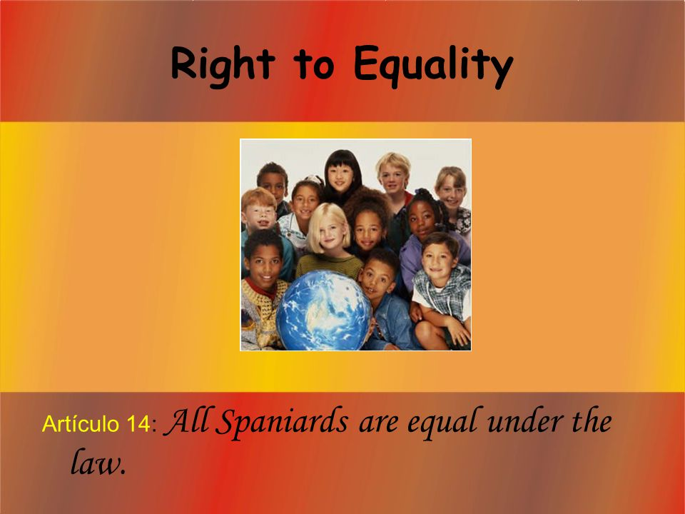 Right to Equality Artículo 14: All Spaniards are equal under the law.