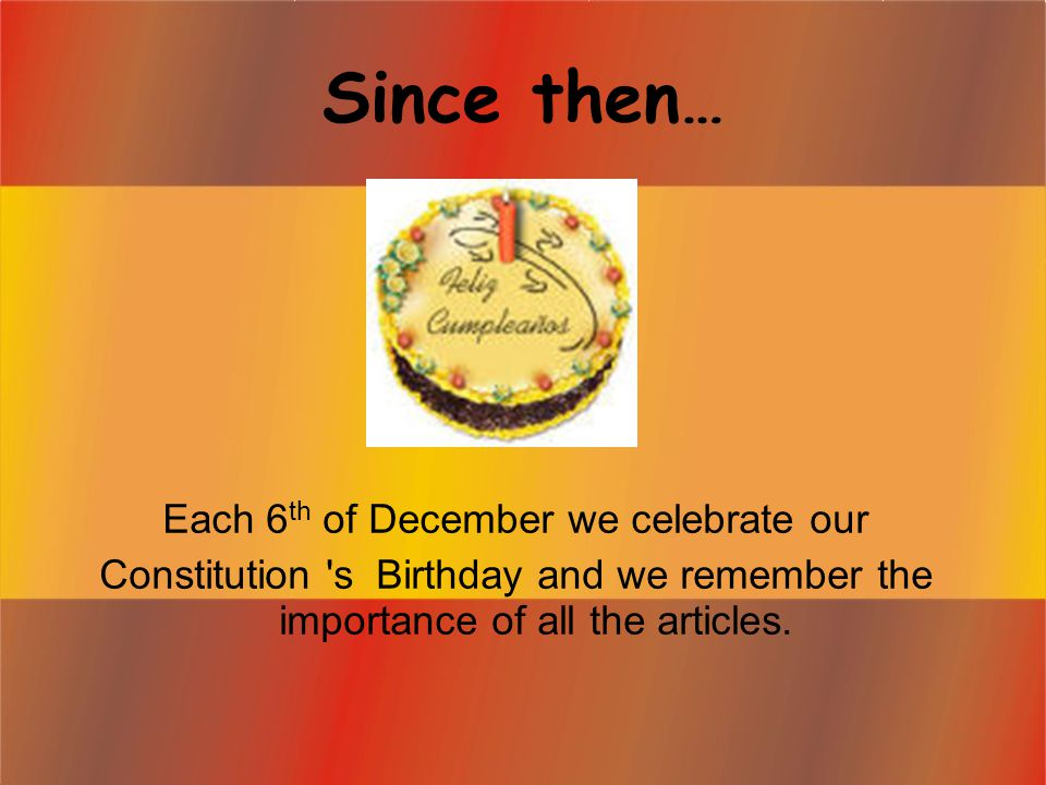 Since then … Each 6 th of December we celebrate our Constitution s Birthday and we remember the importance of all the articles.
