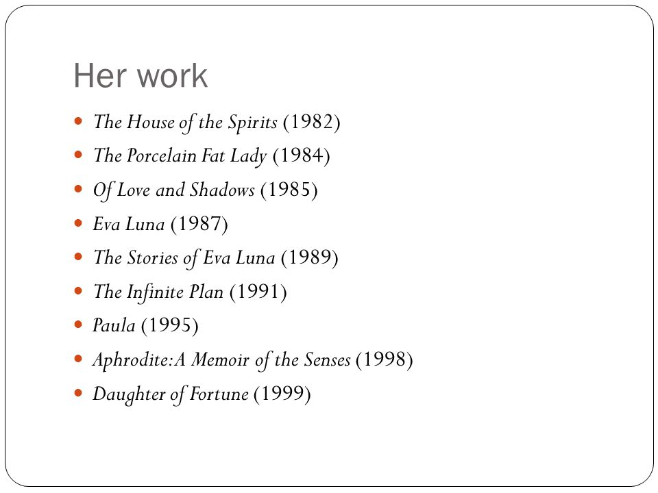 Her work The House of the Spirits (1982) The Porcelain Fat Lady (1984) Of Love and Shadows (1985) Eva Luna (1987) The Stories of Eva Luna (1989) The Infinite Plan (1991) Paula (1995) Aphrodite: A Memoir of the Senses (1998) Daughter of Fortune (1999)