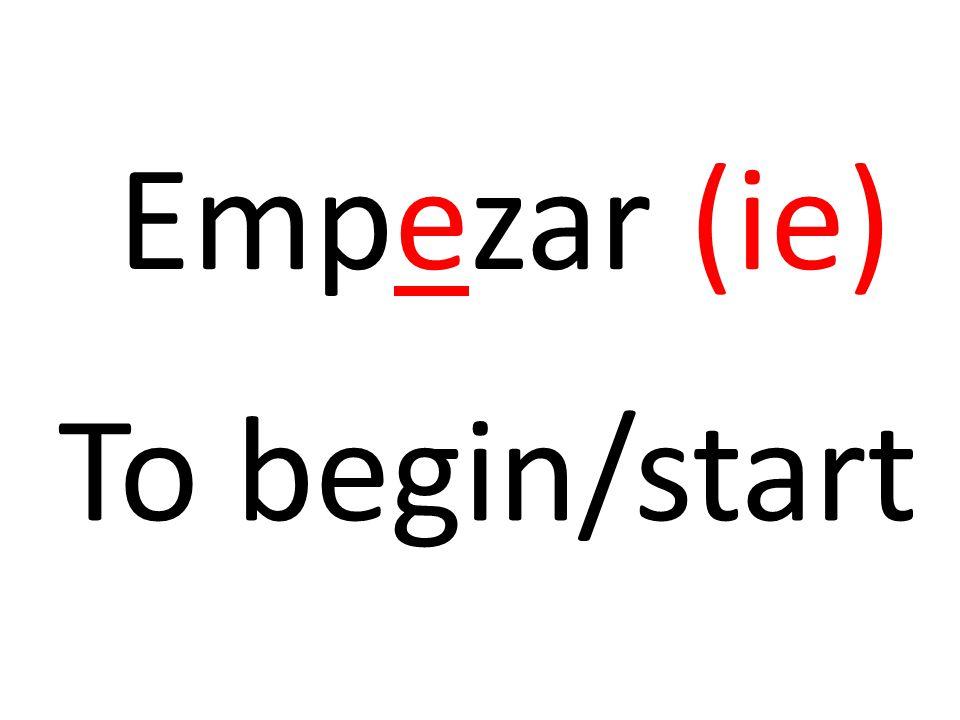 Empezar (ie) To begin/start