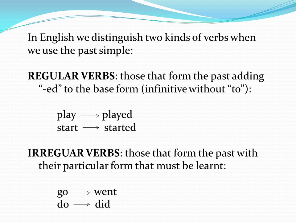 In English we distinguish two kinds of verbs when we use the past simple: REGULAR VERBS: those that form the past adding -ed to the base form (infinitive without to ): play played start started IRREGUAR VERBS: those that form the past with their particular form that must be learnt: go went do did
