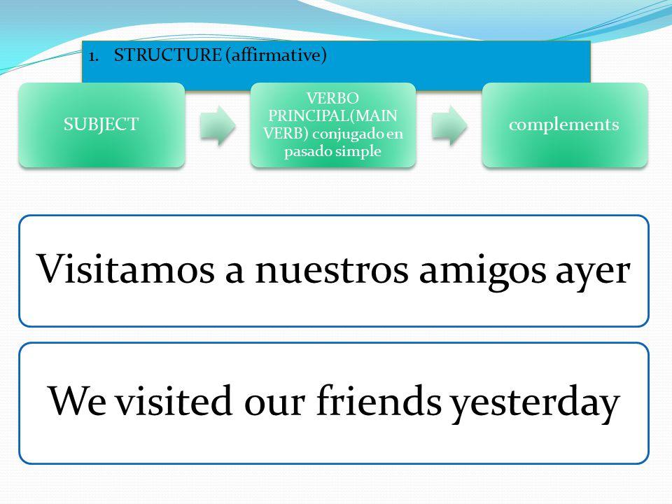 1.STRUCTURE (affirmative) SUBJECT VERBO PRINCIPAL(MAIN VERB) conjugado en pasado simple complements Visitamos a nuestros amigos ayer We visited our friends yesterday