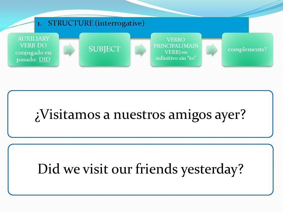 1.STRUCTURE (interrogative) AUXILIARY VERB DO conjugado en pasado: DID SUBJECT VERBO PRINCIPAL(MAIN VERB) en infinitivo sin to complements.