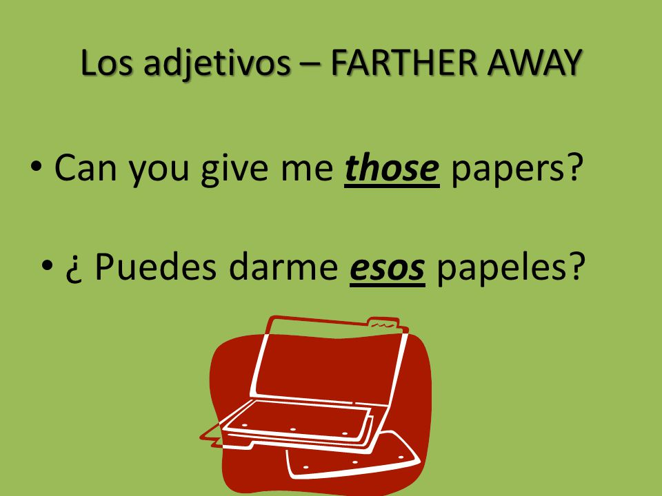 Los adjetivos – FARTHER AWAY Can you give me those papers? ¿ Puedes darme esos papeles?