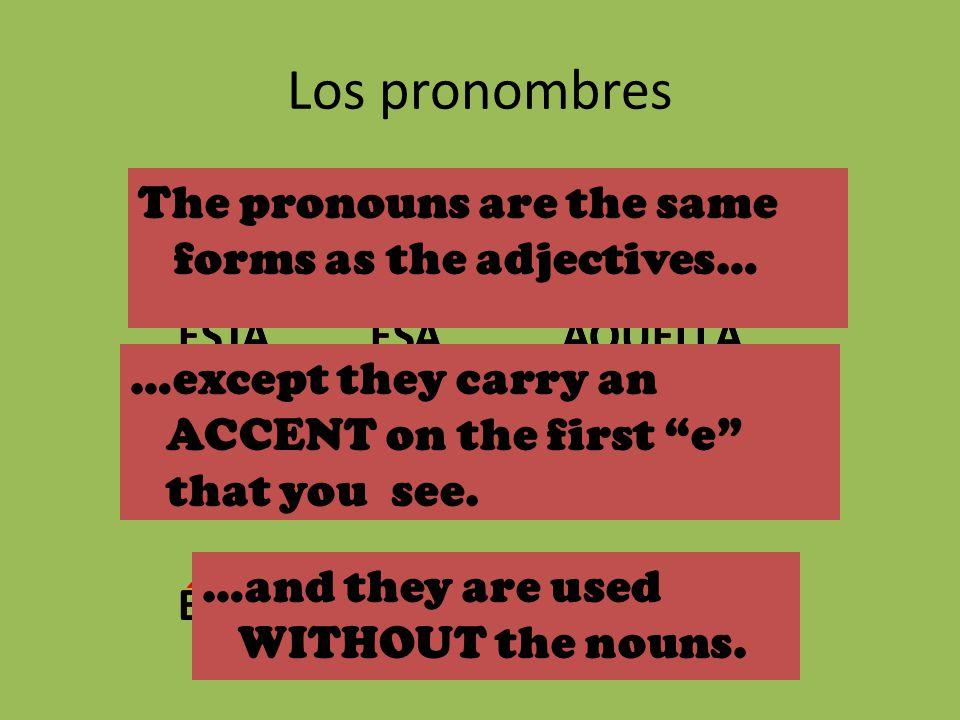 Los pronombres ÉSTEÉSEAQUÉL ÉSTAÉSAAQUÉLLA ÉSTOSÉSOSAQUÉLLOS ÉSTASÉSASAQUÉLLAS ESTEESEAQUEL ESTAESAAQUELLA ESTOSESOSAQUELLOS ESTASESASAQUELLAS The pronouns are the same forms as the adjectives… …except they carry an ACCENT on the first e that you see.