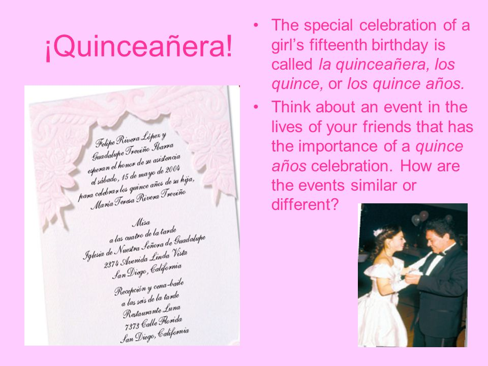 ¡Quinceañera! The special celebration of a girl's fifteenth birthday is called la quinceañera, los quince, or los quince años. Think about an event in