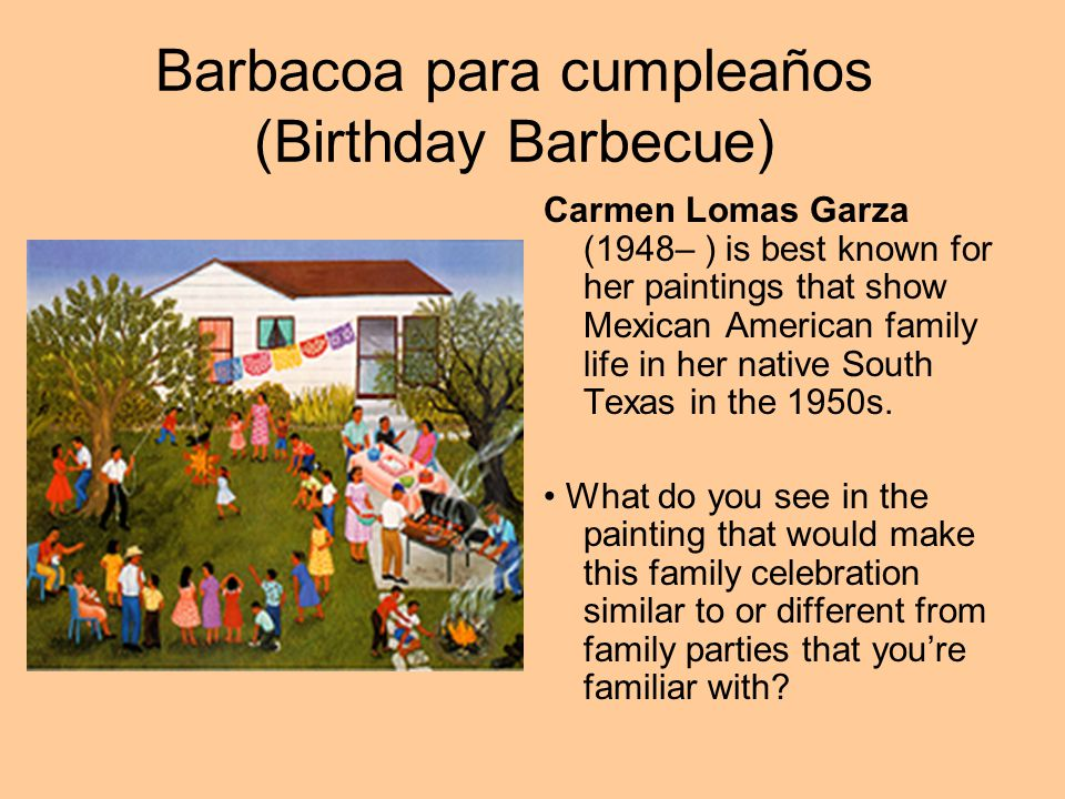 Barbacoa para cumpleaños (Birthday Barbecue) Carmen Lomas Garza (1948– ) is best known for her paintings that show Mexican American family life in her