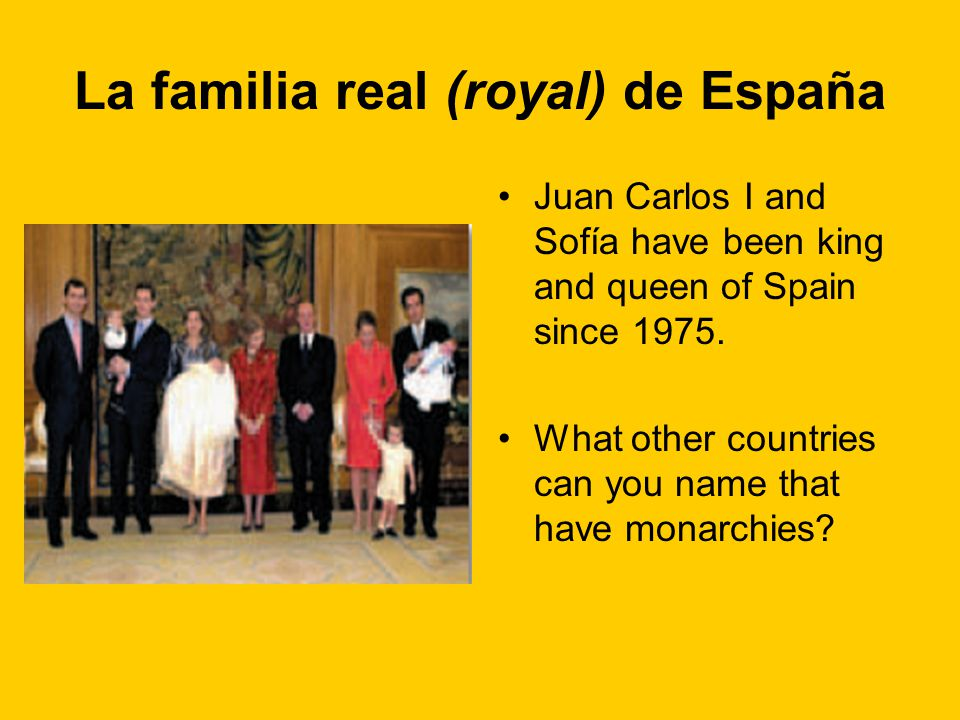 La familia real (royal) de España Juan Carlos I and Sofía have been king and queen of Spain since 1975. What other countries can you name that have mo