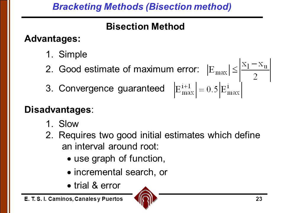 E. T. S. I. Caminos, Canales y Puertos23 Bisection Method Advantages: 1. Simple 2. Good estimate of maximum error: 3. Convergence guaranteed Disadvant