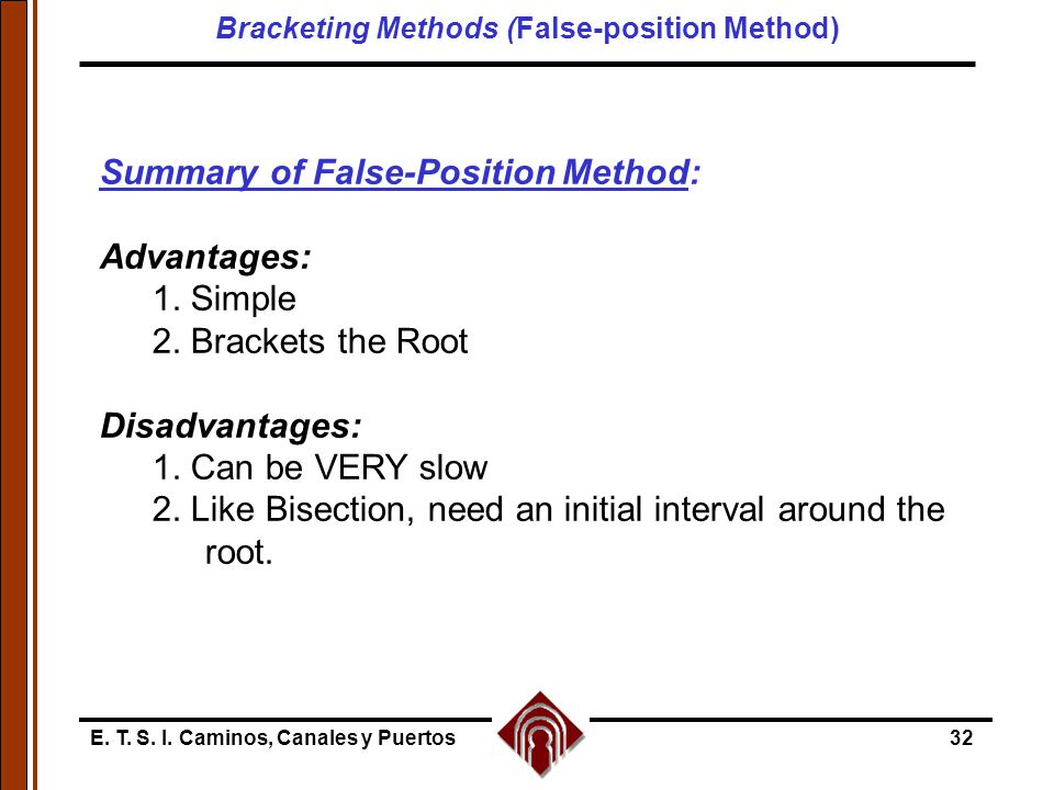 E. T. S. I. Caminos, Canales y Puertos32 Summary of False-Position Method: Advantages: 1. Simple 2. Brackets the Root Disadvantages: 1. Can be VERY sl
