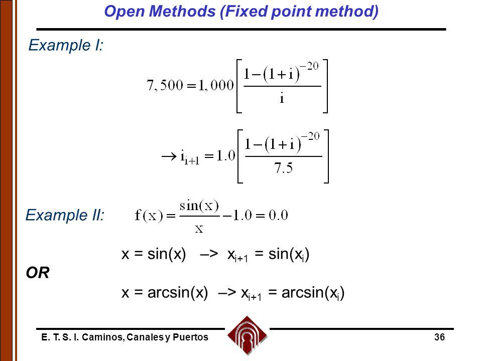 E. T. S. I. Caminos, Canales y Puertos36 Example II: x = sin(x) –> x i+1 = sin(x i ) OR x = arcsin(x) –> x i+1 = arcsin(x i ) Example I: Open Methods
