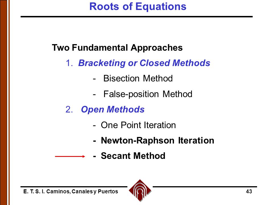 E. T. S. I. Caminos, Canales y Puertos43 Two Fundamental Approaches 1. Bracketing or Closed Methods - Bisection Method - False-position Method 2. Open