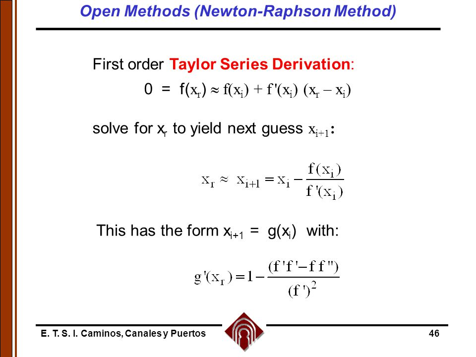 E. T. S. I. Caminos, Canales y Puertos46 First order Taylor Series Derivation: 0 = f( x r )  f(x i ) + f '(x i ) (x r – x i ) solve for x r to yield