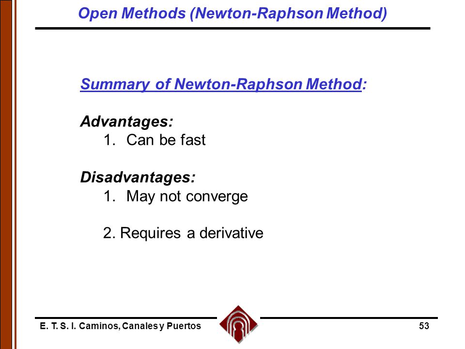E. T. S. I. Caminos, Canales y Puertos53 Summary of Newton-Raphson Method: Advantages: 1.Can be fast Disadvantages: 1.May not converge 2. Requires a d