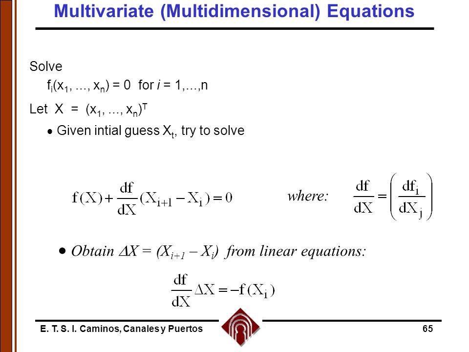 E. T. S. I. Caminos, Canales y Puertos65 Solve f i (x 1,..., x n ) = 0 for i = 1,...,n Let X = (x 1,..., x n ) T  Given intial guess X t, try to solv