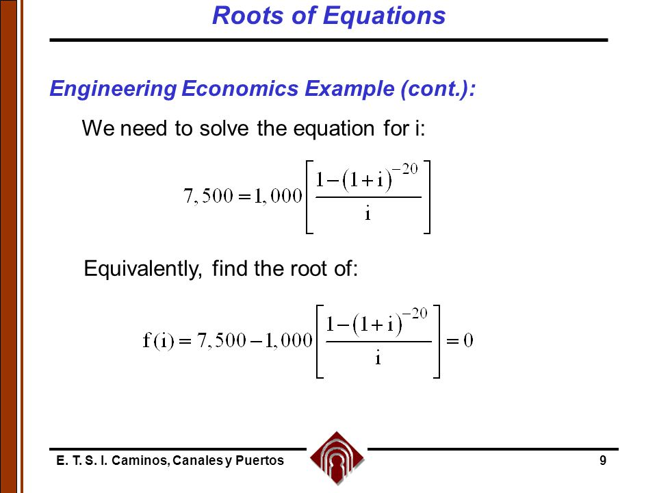 E. T. S. I. Caminos, Canales y Puertos9 Engineering Economics Example (cont.): We need to solve the equation for i: Equivalently, find the root of: Ro