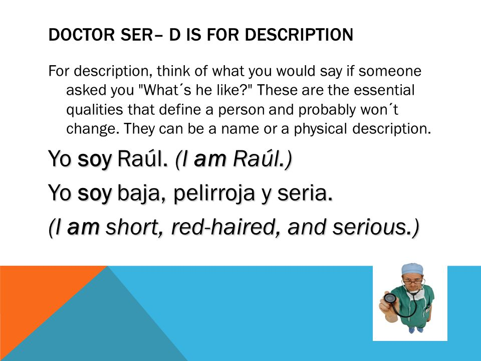 DOCTOR SER– D IS FOR DESCRIPTION For description, think of what you would say if someone asked you What´s he like? These are the essential qualities that define a person and probably won´t change.