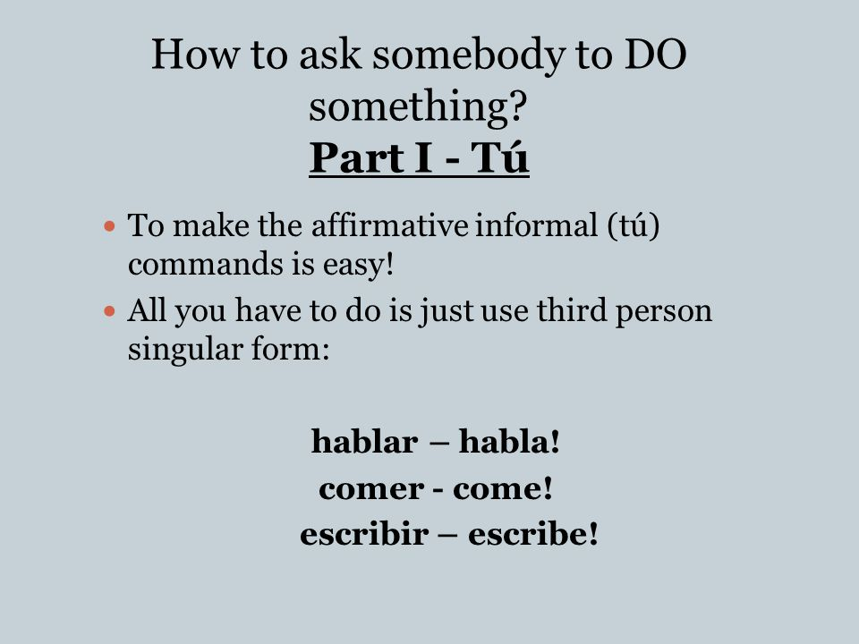 El Mandato Afirmativo Informal Informal For someone you would call tú or vosotros/-as .