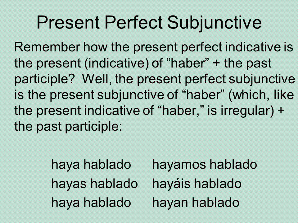 Present Perfect Subjunctive Remember how the present perfect indicative is the present (indicative) of haber + the past participle.
