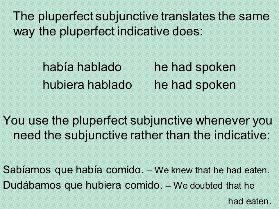 The pluperfect subjunctive translates the same way the pluperfect indicative does: había habladohe had spoken hubiera habladohe had spoken You use the pluperfect subjunctive whenever you need the subjunctive rather than the indicative: Sabíamos que había comido.