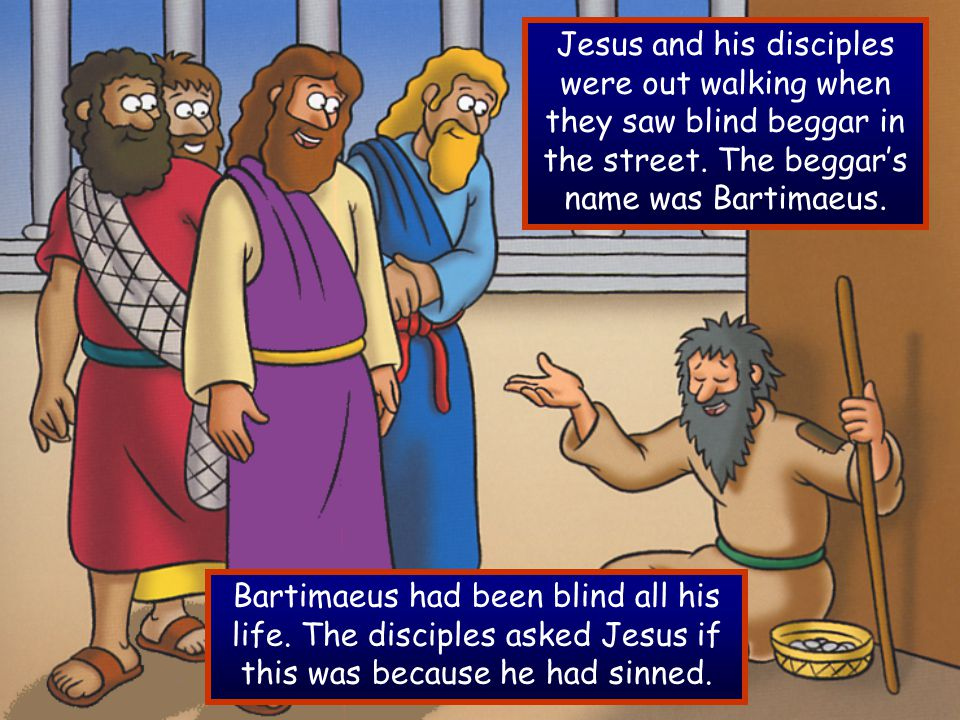 Jesus and his disciples were out walking when they saw blind beggar in the street. The beggar's name was Bartimaeus. Bartimaeus had been blind all his