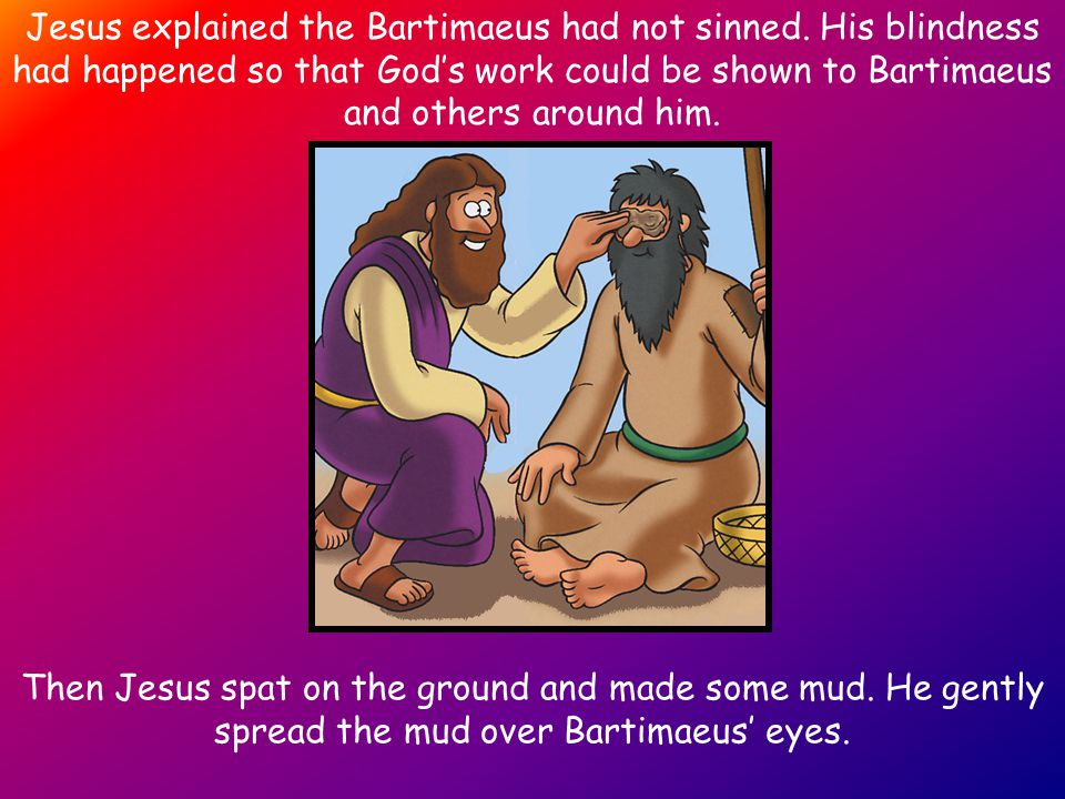 Jesus explained the Bartimaeus had not sinned. His blindness had happened so that God's work could be shown to Bartimaeus and others around him. Then