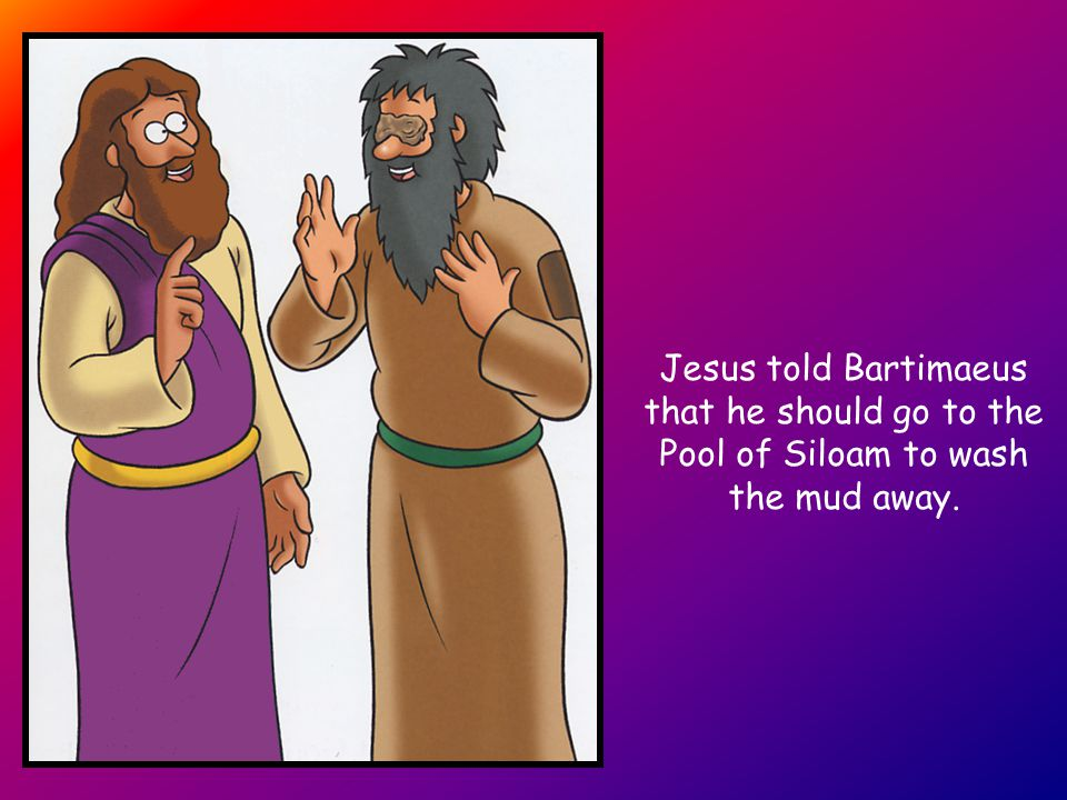 Jesus told Bartimaeus that he should go to the Pool of Siloam to wash the mud away.